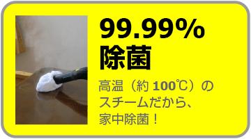 99.99%除菌 高温のスチーム(約100℃)だから、家中除菌できます